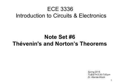 1 ECE 3336 Introduction to Circuits & Electronics Note Set #6 Thévenin's and Norton's Theorems Spring 2015, TUE&TH 5:30-7:00 pm Dr. Wanda Wosik.
