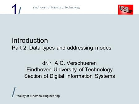 1/1/ / faculty of Electrical Engineering eindhoven university of technology Introduction Part 2: Data types and addressing modes dr.ir. A.C. Verschueren.
