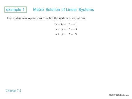 Example 1 Matrix Solution of Linear Systems Chapter 7.2 Use matrix row operations to solve the system of equations  2009 PBLPathways.