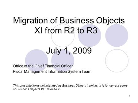 1 Migration of Business Objects XI from R2 to R3 July 1, 2009 Office of the Chief Financial Officer Fiscal Management Information System Team This presentation.