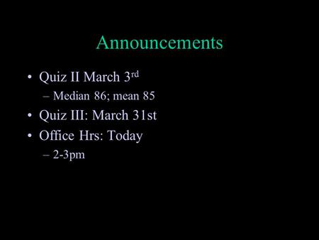 Announcements Quiz II March 3 rd –Median 86; mean 85 Quiz III: March 31st Office Hrs: Today –2-3pm.