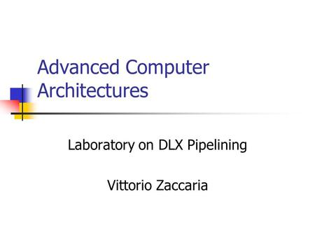 Advanced Computer Architectures Laboratory on DLX Pipelining Vittorio Zaccaria.