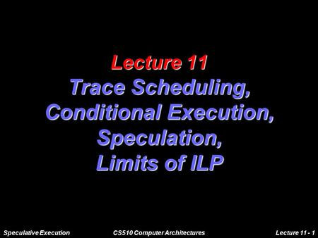 Speculative ExecutionCS510 Computer ArchitecturesLecture 11 - 1 Lecture 11 Trace Scheduling, Conditional Execution, Speculation, Limits of ILP.