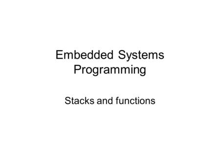 Embedded Systems Programming Stacks and functions.