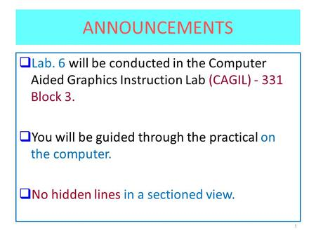 1 ANNOUNCEMENTS  Lab. 6 will be conducted in the Computer Aided Graphics Instruction Lab (CAGIL) - 331 Block 3.  You will be guided through the practical.