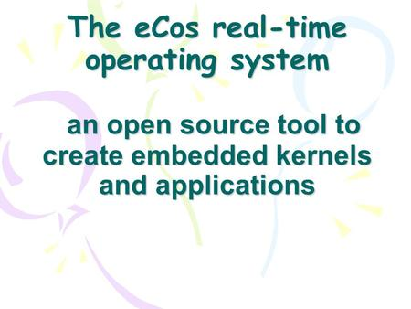 The eCos real-time operating system an open source tool to create embedded kernels and applications.