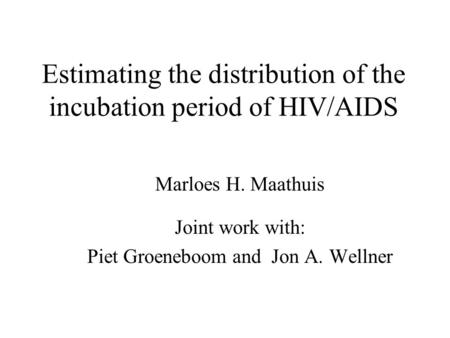 Estimating the distribution of the incubation period of HIV/AIDS Marloes H. Maathuis Joint work with: Piet Groeneboom and Jon A. Wellner.