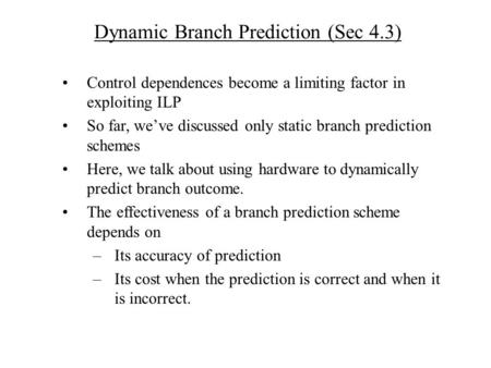 Dynamic Branch Prediction (Sec 4.3) Control dependences become a limiting factor in exploiting ILP So far, we've discussed only static branch prediction.