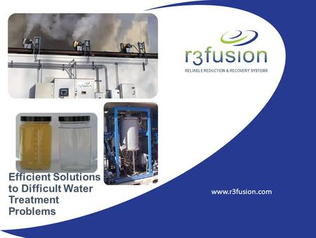 RELIABLE REDUCTION & RECOVERY SYSTEMS www.r3fusion.com Efficient Solutions to Difficult Water Treatment Problems.