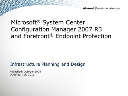 Microsoft ® System Center Configuration Manager 2007 R3 and Forefront ® Endpoint Protection Infrastructure Planning and Design Published: October 2008.