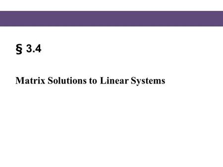 § 3.4 Matrix Solutions to Linear Systems.