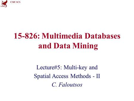 CMU SCS 15-826: Multimedia Databases and Data Mining Lecture#5: Multi-key and Spatial Access Methods - II C. Faloutsos.