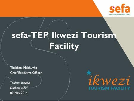 Sefa-TEP Ikwezi Tourism Facility Thakhani Makhuvha Chief Executive Officer Tourism Indaba Durban, KZN 09 May 2014.