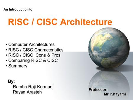 RISC / CISC Architecture By: Ramtin Raji Kermani Ramtin Raji Kermani Rayan Arasteh Rayan Arasteh An Introduction to Professor: Mr. Khayami Mr. Khayami.