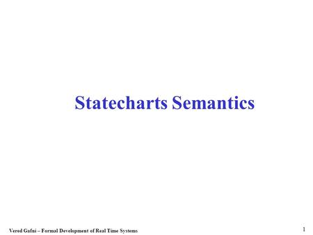 Vered Gafni – Formal Development of Real Time Systems 1 Statecharts Semantics.