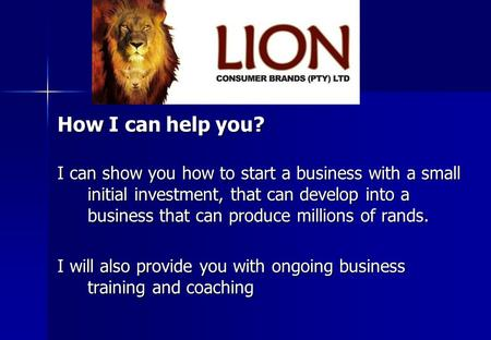 How I can help you? I can show you how to start a business with a small initial investment, that can develop into a business that can produce millions.