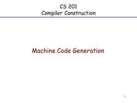 1 CS 201 Compiler Construction Machine Code Generation.
