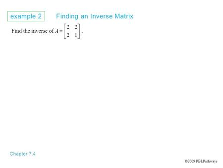 Example 2 Finding an Inverse Matrix Chapter 7.4 Find the inverse of.  2009 PBLPathways.
