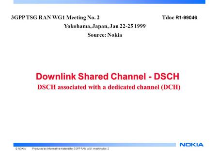 © NOKIAProduced as informative material for 3GPP RAN WG1 meeting No. 2 Downlink Shared Channel - DSCH DSCH associated with a dedicated channel (DCH) Downlink.