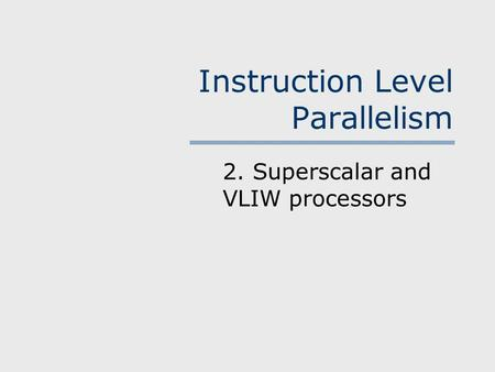 Instruction Level Parallelism 2. Superscalar and VLIW processors.