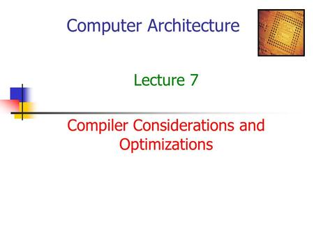 Computer Architecture Lecture 7 Compiler Considerations and Optimizations.