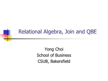 Relational Algebra, Join and QBE Yong Choi School of Business CSUB, Bakersfield.