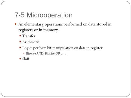 7-5 Microoperation An elementary operations performed on data stored in registers or in memory. Transfer Arithmetic Logic: perform bit manipulation on.
