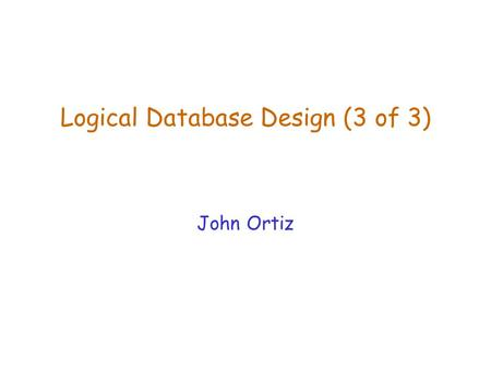 Logical Database Design (3 of 3) John Ortiz. Lecture 7Logical Database Design (2)2 Normalization  If a relation is not in BCNF or 3NF, we refine it by.