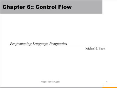 Adapted from Scott, 20061 Chapter 6:: Control Flow Programming Language Pragmatics Michael L. Scott.
