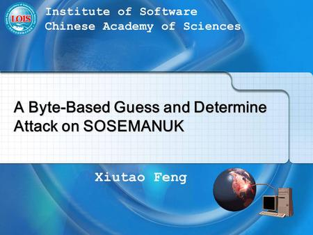 Xiutao Feng Institute of Software Chinese Academy of Sciences A Byte-Based Guess and Determine Attack on SOSEMANUK.