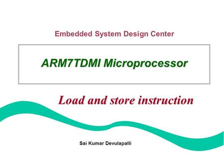 Embedded System Design Center Sai Kumar Devulapalli ARM7TDMI Microprocessor Load and store instruction.