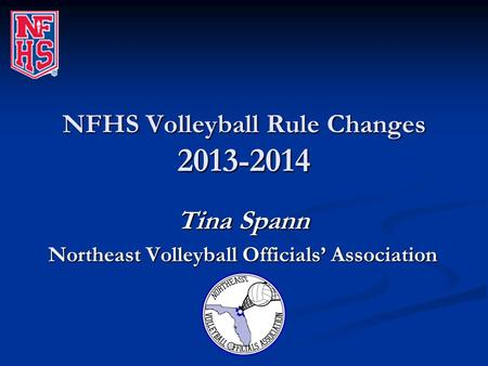 NFHS Volleyball Rule Changes 2013-2014 Tina Spann Northeast Volleyball Officials' Association.