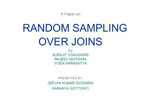 A Paper on RANDOM SAMPLING OVER JOINS by SURAJIT CHAUDHARI RAJEEV MOTWANI VIVEK NARASAYYA PRESENTED BY, JEEVAN KUMAR GOGINENI SARANYA GOTTIPATI.
