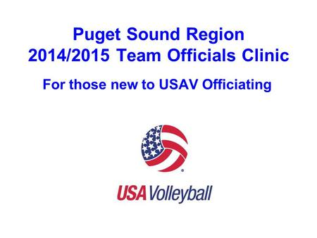 Puget Sound Region 2014/2015 Team Officials Clinic For those new to USAV Officiating.