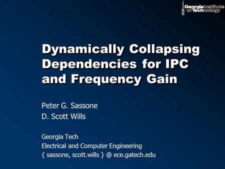 Dynamically Collapsing Dependencies for IPC and Frequency Gain Peter G. Sassone D. Scott Wills Georgia Tech Electrical and Computer Engineering { sassone,