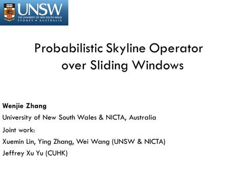 Probabilistic Skyline Operator over Sliding Windows Wenjie Zhang University of New South Wales & NICTA, Australia Joint work: Xuemin Lin, Ying Zhang, Wei.