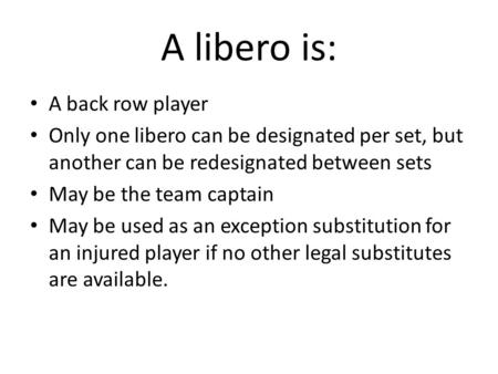 A libero is: A back row player Only one libero can be designated per set, but another can be redesignated between sets May be the team captain May be used.