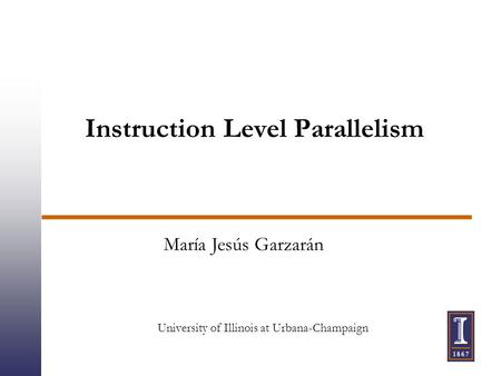Instruction Level Parallelism María Jesús Garzarán University of Illinois at Urbana-Champaign.