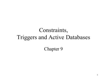 1 Constraints, Triggers and Active Databases Chapter 9.