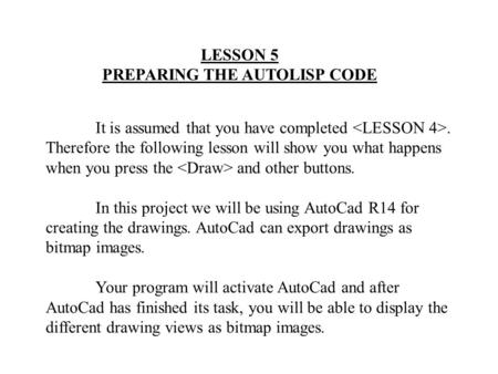 LESSON 5 PREPARING THE AUTOLISP CODE It is assumed that you have completed. Therefore the following lesson will show you what happens when you press the.