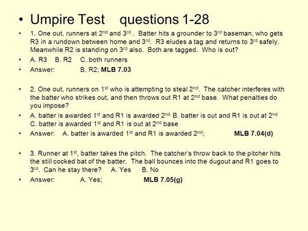 Umpire Test questions 1-28 1. One out, runners at 2 nd and 3 rd. Batter hits a grounder to 3 rd baseman, who gets R3 in a rundown between home and 3 rd.