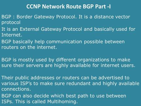 CCNP Network Route BGP Part -I BGP : Border Gateway Protocol. It is a distance vector protocol It is an External Gateway Protocol and basically used for.