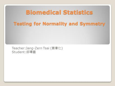 Biomedical Statistics Testing for Normality and Symmetry Teacher:Jang-Zern Tsai ( 蔡章仁 ) Student: 邱瑋國.