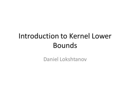 Introduction to Kernel Lower Bounds Daniel Lokshtanov.
