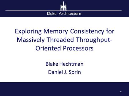 Exploring Memory Consistency for Massively Threaded Throughput- Oriented Processors Blake Hechtman Daniel J. Sorin 0.