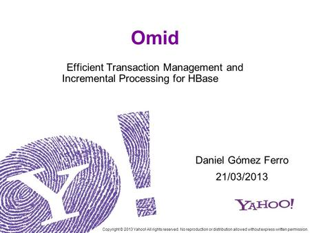 Omid Efficient Transaction Management and Incremental Processing for HBase Copyright © 2013 Yahoo! All rights reserved. No reproduction or distribution.