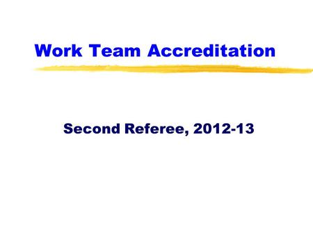 Work Team Accreditation Second Referee, 2012-13. Second Referee Accreditation zThis is a brief tutorial about the key elements of being a second referee.