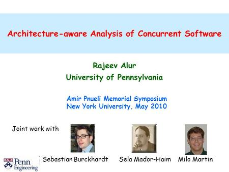Architecture-aware Analysis of Concurrent Software Rajeev Alur University of Pennsylvania Amir Pnueli Memorial Symposium New York University, May 2010.
