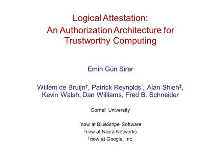 Logical Attestation: An Authorization Architecture for Trustworthy Computing Emin Gün Sirer Willem de Bruijn †, Patrick Reynolds *, Alan Shieh ‡, Kevin.