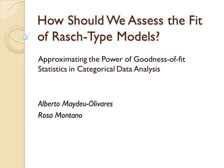 How Should We Assess the Fit of Rasch-Type Models? Approximating the Power of Goodness-of-fit Statistics in Categorical Data Analysis Alberto Maydeu-Olivares.